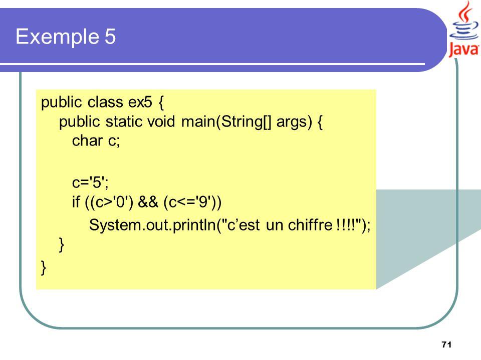 Exemple 5 public class ex5 { public static void main(String[] args) { char c; c= 5 ; if ((c> 0 ) && (c<= 9 ))